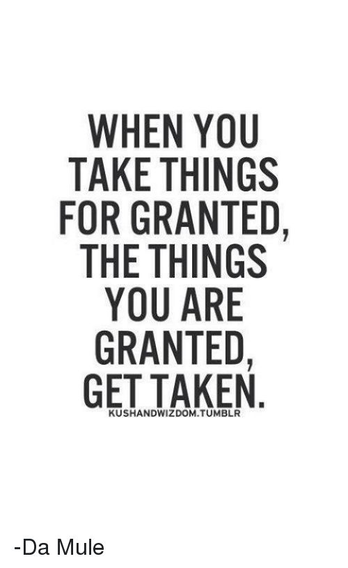 Memes, Taken, and 🤖: WHEN YOU  TAKE THINGS  FOR GRANTED  THE THINGS  YOU ARE  GRANTED  GET TAKEN  KUSHANDWIZDOM.TUMBLR -Da Mule