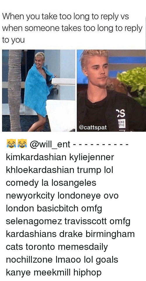 Kanye, Memes, and Kardashian: When you take too long to reply ws  when someone takes too long to reply  to you  UND  TIC  @cattspat 😹😹 @will_ent - - - - - - - - - - kimkardashian kyliejenner khloekardashian trump lol comedy la losangeles newyorkcity londoneye ovo london basicbitch omfg selenagomez travisscott omfg kardashians drake birmingham cats toronto memesdaily nochillzone lmaoo lol goals kanye meekmill hiphop