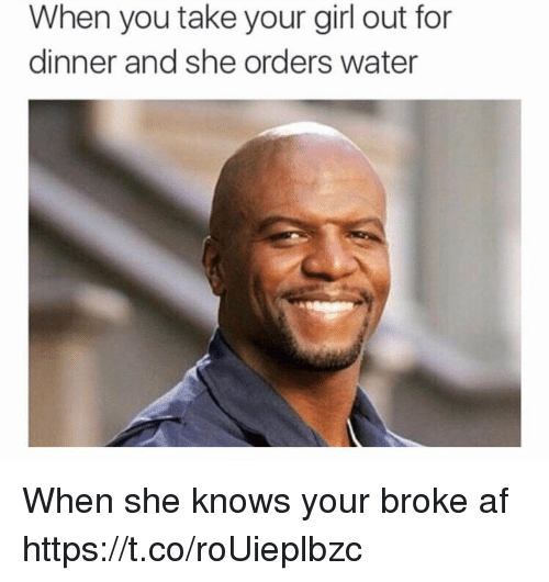 Af, Funny, and She Knows: When you take your girl out for  dinner and she orders water When she knows your broke af https://t.co/roUieplbzc