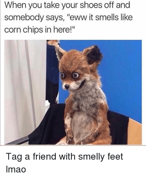 "smelly: When you take your shoes off and  somebody says, ""eww it smells like  corn chips in here!"" Tag a friend with smelly feet lmao"