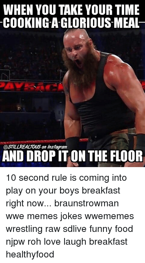 Food, Funny, and Instagram: WHEN YOU TAKE YOUR TIME  COOKING-AGLORIOUS-MEAL  @STILL REALTOUS on Instagram  AND DROP IT ON THE FLOOR 10 second rule is coming into play on your boys breakfast right now... braunstrowman wwe memes jokes wwememes wrestling raw sdlive funny food njpw roh love laugh breakfast healthyfood
