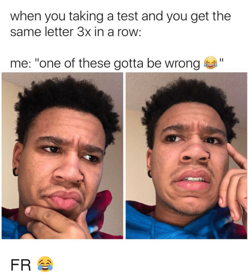 "Memes, Test, and 🤖: when you taking a test and you get the  same letter 3x in a row  me: ""one of these gotta be wrong a"" FR 😂"