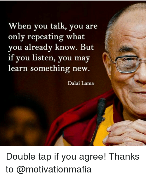 Memes, Dalai Lama, and 🤖: When you talk, you are  only repeating what  you already know. But  if you listen, you may  learn something new  Dalai Lama Double tap if you agree! Thanks to @motivationmafia