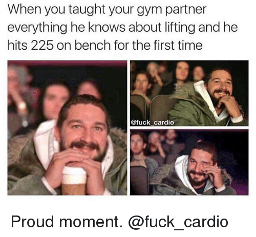 Gym, Fuck, and Time: When you taught your gym partner  everything he knows about lifting and he  hits 225 on bench for the first time  @fuck cardio Proud moment. @fuck_cardio