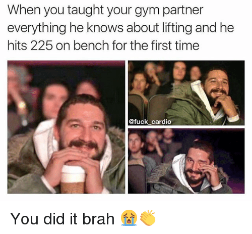 Gym, Memes, and Fuck: When you taught your gym partner  everything he knows about lifting and he  hits 225 on bench for the first time  @fuck cardio You did it brah 😭👏