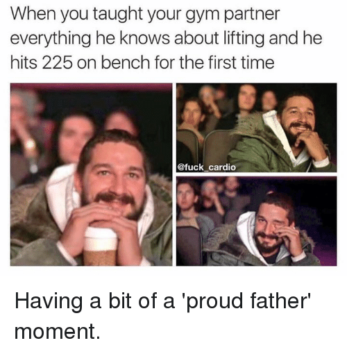 moment: When you taught your gym partner  everything he knows about lifting and he  hits 225 on bench for the first time  @fuck cardio Having a bit of a 'proud father' moment.