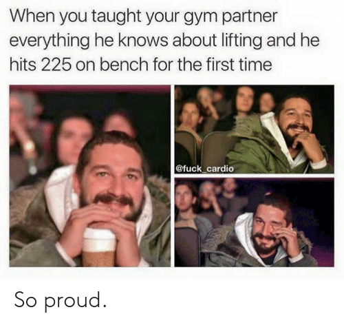 bench: When you taught your gym partner  everything he knows about lifting and he  hits 225 on bench for the first time  @fuck cardio So proud.