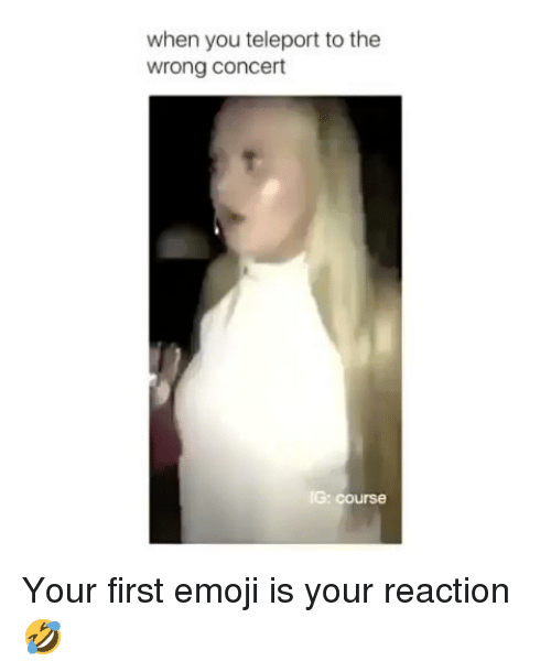 Emoji, Memes, and 🤖: when you teleport to the  wrong concert  G: course Your first emoji is your reaction🤣