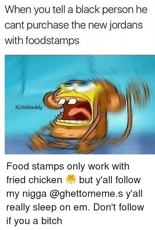 Bitch, Jordans, and Memes: When you tell a black person he  cant purchase the new jordans  with foodstamps  IG:bildaddy Food stamps only work with fried chicken 😤 but y'all follow my nigga @ghettomeme.s y'all really sleep on em. Don't follow if you a bitch