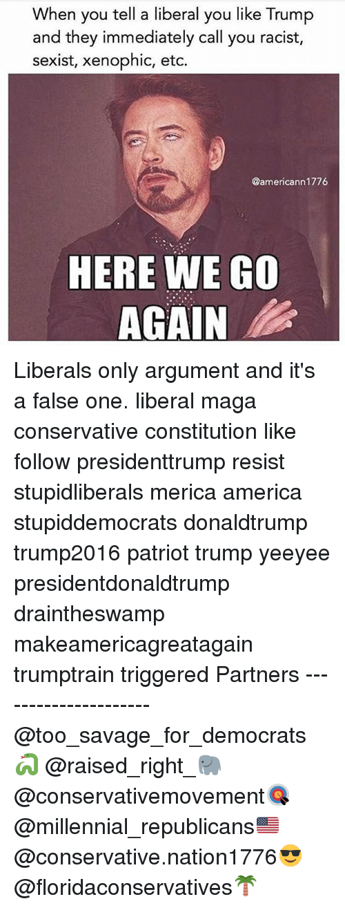 America, Memes, and Savage: When you tell a liberal you like Trump  and they immediately call you racist,  sexist, xenophic, etc.  @americann1776  HERE WE GO  AGAIN Liberals only argument and it's a false one. liberal maga conservative constitution like follow presidenttrump resist stupidliberals merica america stupiddemocrats donaldtrump trump2016 patriot trump yeeyee presidentdonaldtrump draintheswamp makeamericagreatagain trumptrain triggered Partners --------------------- @too_savage_for_democrats🐍 @raised_right_🐘 @conservativemovement🎯 @millennial_republicans🇺🇸 @conservative.nation1776😎 @floridaconservatives🌴