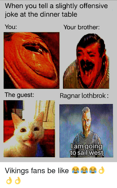 Ragnar Lothbrok: When you tell a slightly offensive  joke at the dinner table  You:  Your brother;  The guest  Ragnar lothbrok:  to salltwes