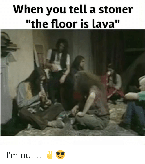"""Weed, Marijuana, and Lava: When you tell a stoner  """"the floor is lava"""" I'm out... ✌️😎"""