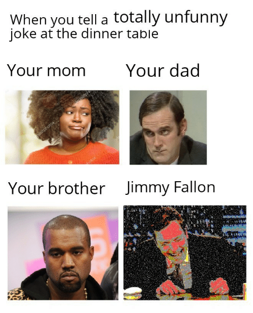 Unfunny: When you tell a totally unfunny  ioke at the dinner table  Your momYour dad  Jimmy Fallon  Your brother