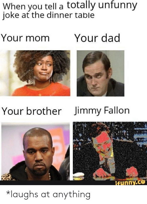 Jimmy Fallon: When you tell a totally unfunny  joke at the dinner table  Your mom  Your dad  ositphotos  Your brother  Jimmy Fallon  ifunny.co *laughs at anything