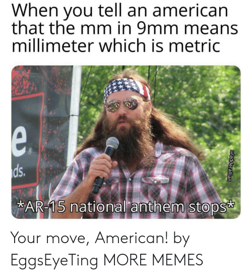 Your Move: When you tell an american  that the mm in 9mm means  millimeter which is metric  e.  ds.  AR-15 national anthem stops  uadderallian Your move, American! by EggsEyeTing MORE MEMES
