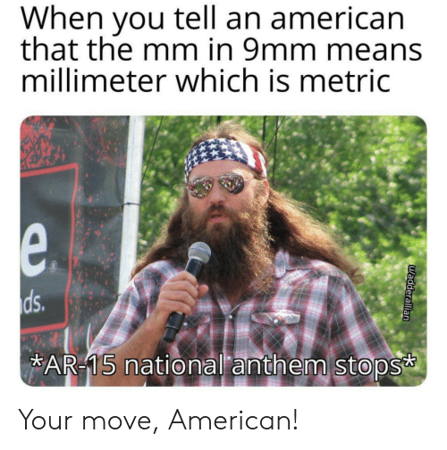 Your Move: When you tell an american  that the mm in 9mm means  millimeter which is metric  e.  ds.  AR-15 national anthem stops  uadderallian Your move, American!
