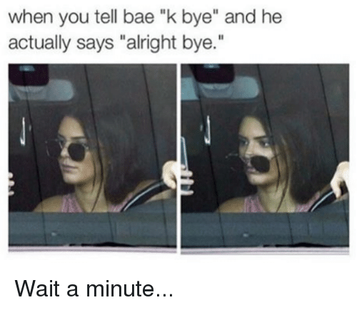 "Bae, Kardashian, and Alright: when you tell bae ""k bye"" and he  actually says ""alright bye  ."" Wait a minute..."
