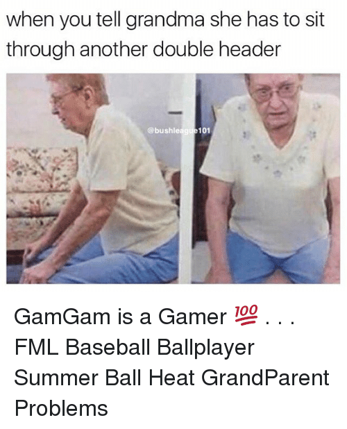 headers: when you tell grandma she has to sit  through another double header  @bushleague101 GamGam is a Gamer 💯 . . . FML Baseball Ballplayer Summer Ball Heat GrandParent Problems