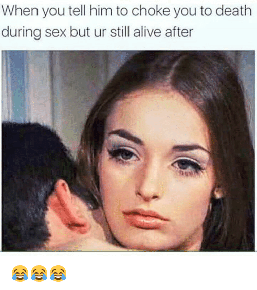 Alive, Sex, and Death: When you tell him to choke you to death  during sex but ur still alive after 😂😂😂