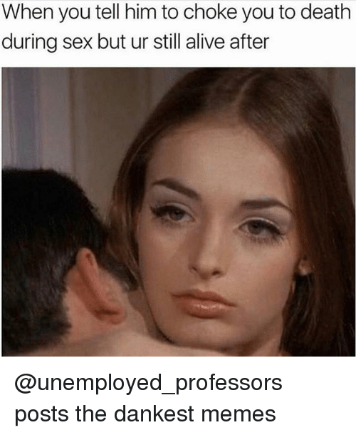 Alive, Memes, and Sex: When you tell him to choke you to death  during sex but ur still alive after @unemployed_professors posts the dankest memes