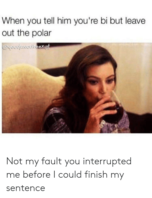 Interrupted: When you tell him you're bi but leave  out the polar  @youtavoriteexgt Not my fault you interrupted me before I could finish my sentence