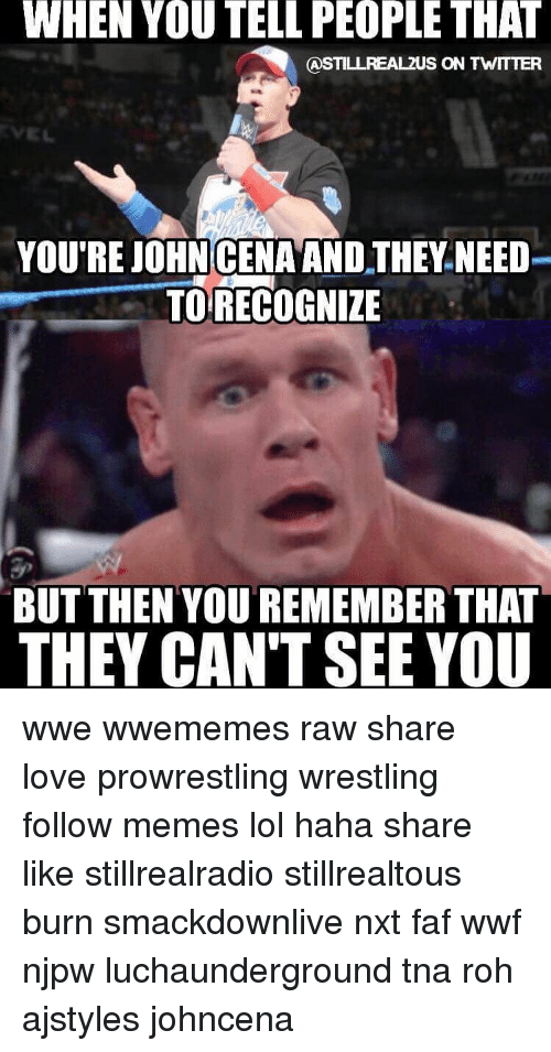 roh: WHEN YOU TELL PEOPLE THAT  CASTILLREALZUS ON TWITTER  YOU'RE JOHN CENA AND.THEY NEED  TO RECOGNIZE  BUT THEN YOU REMEMBER THAT  THEY CAN'T SEE YOU wwe wwememes raw share love prowrestling wrestling follow memes lol haha share like stillrealradio stillrealtous burn smackdownlive nxt faf wwf njpw luchaunderground tna roh ajstyles johncena