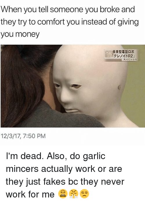 Money, Work, and Girl Memes: When you tell someone you broke and  they try to comfort you instead of giving  you money  未来型電話ロホ  rテレノイドR2」  12/3/17, 7:50 PM I'm dead. Also, do garlic mincers actually work or are they just fakes bc they never work for me 😩😤😒