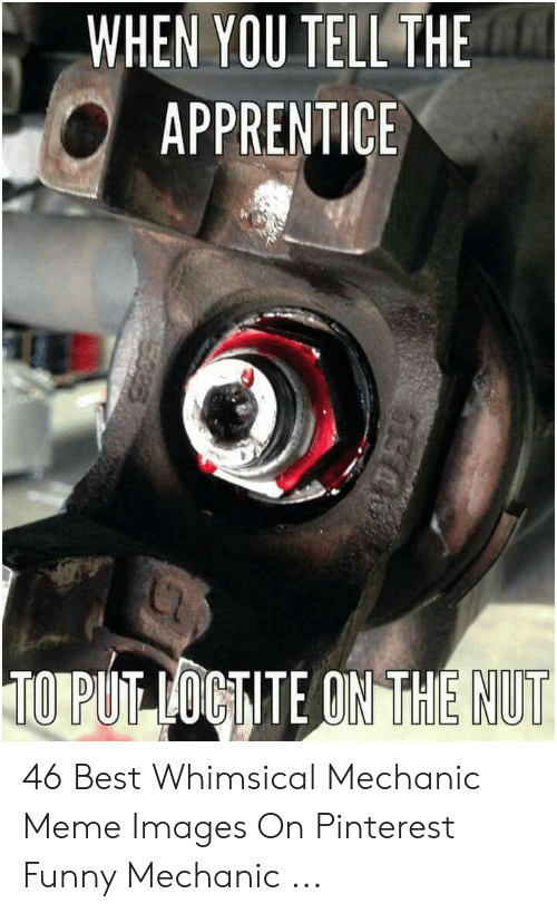 Funny Mechanic: WHEN YOU TELL THE  APPRENTICE  NUT 46 Best Whimsical Mechanic Meme Images On Pinterest Funny Mechanic ...