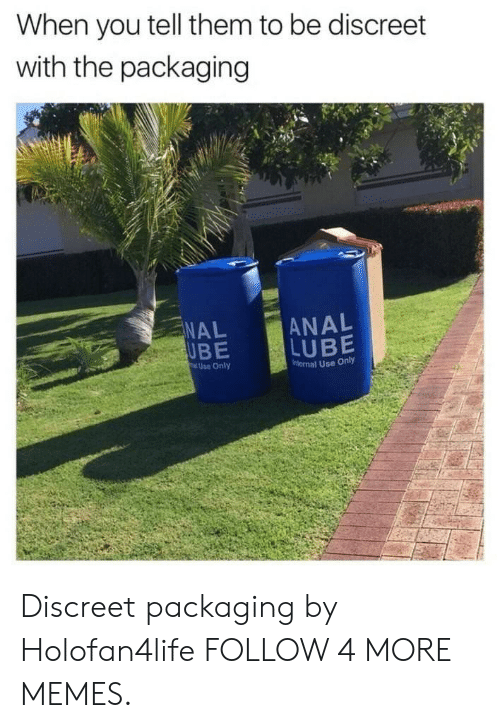 ube: When you tell them to be discreet  with the packaging  ANAL  LUBE  NAL  UBE  Use Only  nternal Use Only Discreet packaging by Holofan4life FOLLOW 4 MORE MEMES.