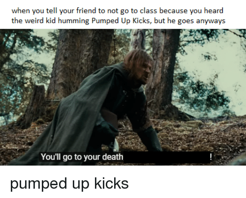 Weird, Death, and Dank Memes: when you tell your friend to not go to class because you heard  the weird kid humming Pumped Up Kicks, but he goes anyways  You'll go to your death
