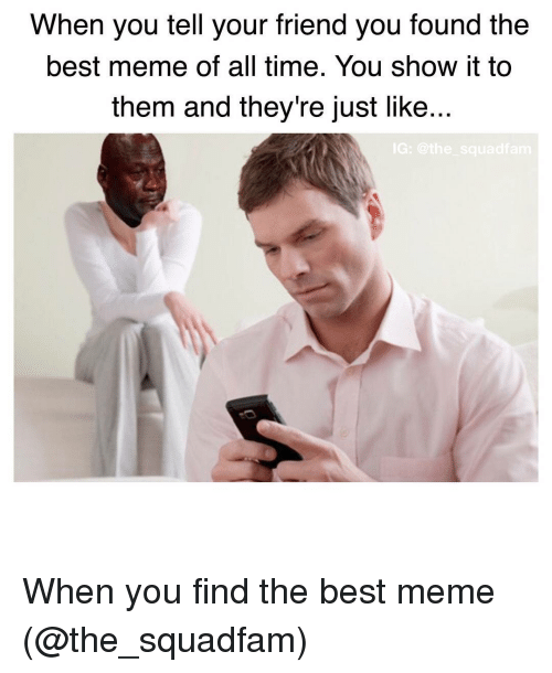 Best Meme Of All Time: When you tell your friend you found the  best meme of all time. You show it to  them and they're just like  IG: the squad fam When you find the best meme (@the_squadfam)