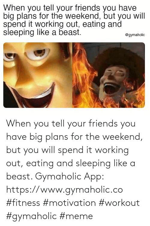 weekend: When you tell your friends you have big plans for the weekend, but you will spend it working out, eating and sleeping like a beast.  Gymaholic App: https://www.gymaholic.co  #fitness #motivation #workout #gymaholic #meme