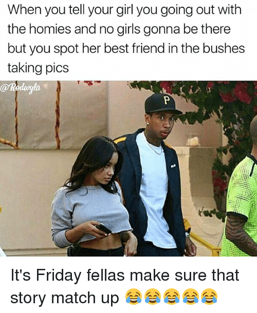 match up: When you tell your girl you going out with  the homies and no girls gonna be there  but you spot her best friend inthe bushes  taking pics  arkoduyla It's Friday fellas make sure that story match up 😂😂😂😂😂