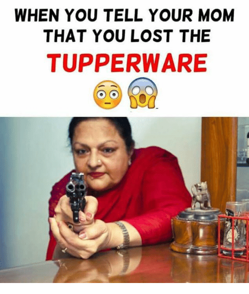 when you tell your mom that you lost the tupperware 4998133 when you tell your mom that you lost the tupperware meme on sizzle