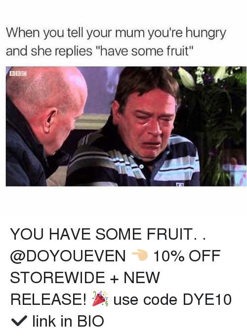 "Gym, Hungry, and Link: When you tell your mum you're hungry  and she replies ""have some fruit""  BBC YOU HAVE SOME FRUIT. . @DOYOUEVEN 👈🏼 10% OFF STOREWIDE + NEW RELEASE! 🎉 use code DYE10 ✔️ link in BIO"