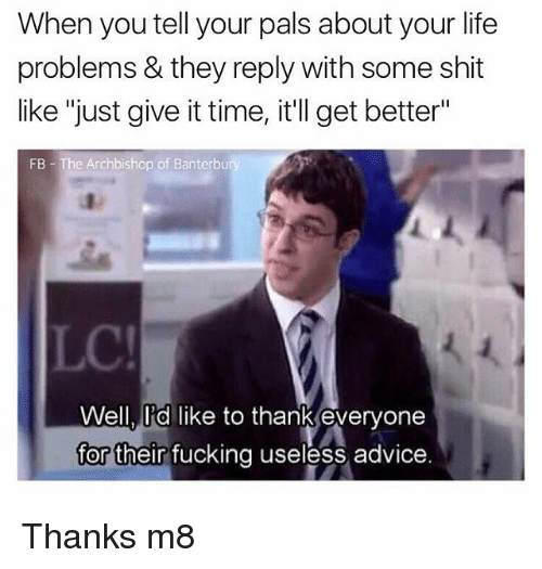 "Advice, Fucking, and Life: When you tell your pals about your life  problems & they reply with some shit  like ""just give it time, it'll get better""  FB - The Archbishop of Banterbu  LC  Well, ld like to thank evervone  for their fucking useless advice Thanks m8"
