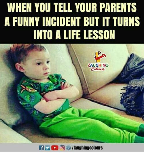 Funny, Life, and Parents: WHEN YOU TELL YOUR PARENTS  A FUNNY INCIDENT BUT IT TURNS  INTO A LIFE LESSON  LAUGHING  Colours