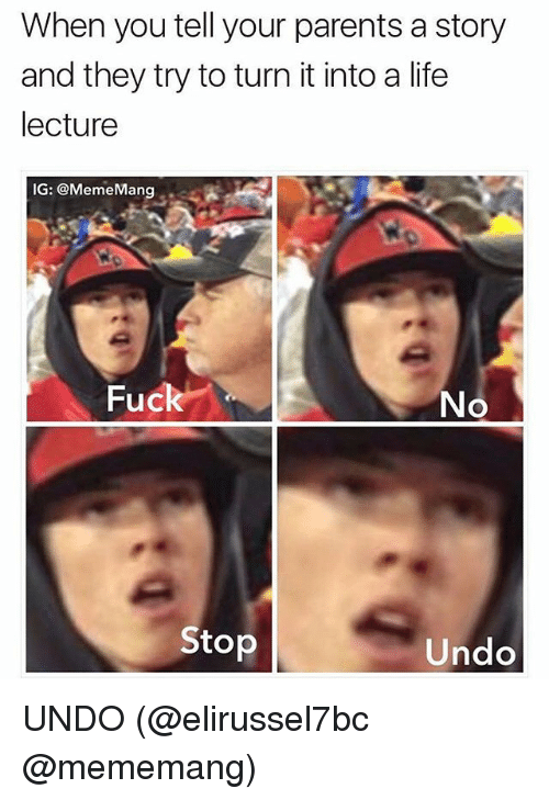Life, Memes, and Parents: When you tell your parents a story  and they try to turn it into a life  lecture  IG: @MemeMang.  Fuck  No  Stop  Undo UNDO (@elirussel7bc @mememang)