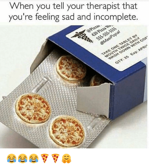 goe: When you tell your therapist that  you're feeling sad and incomplete.  goe 😂😂😂🍕🍕🤗
