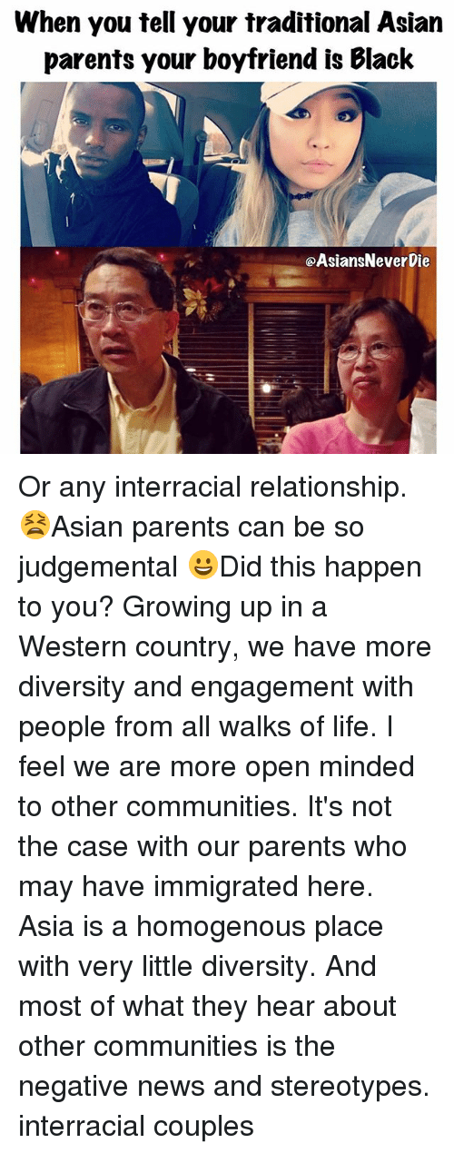 Asian, Growing Up, and Life: When you tell your traditional Asian  parents your boyfriend is Blaclk  @AsiansNever Die Or any interracial relationship. 😫Asian parents can be so judgemental 😀Did this happen to you? Growing up in a Western country, we have more diversity and engagement with people from all walks of life. I feel we are more open minded to other communities. It's not the case with our parents who may have immigrated here. Asia is a homogenous place with very little diversity. And most of what they hear about other communities is the negative news and stereotypes. interracial couples