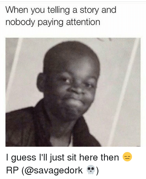Guess, Nice, and Sitting: When you telling a story and  nobody paying attention I guess I'll just sit here then 😑 RP (@savagedork 💀)