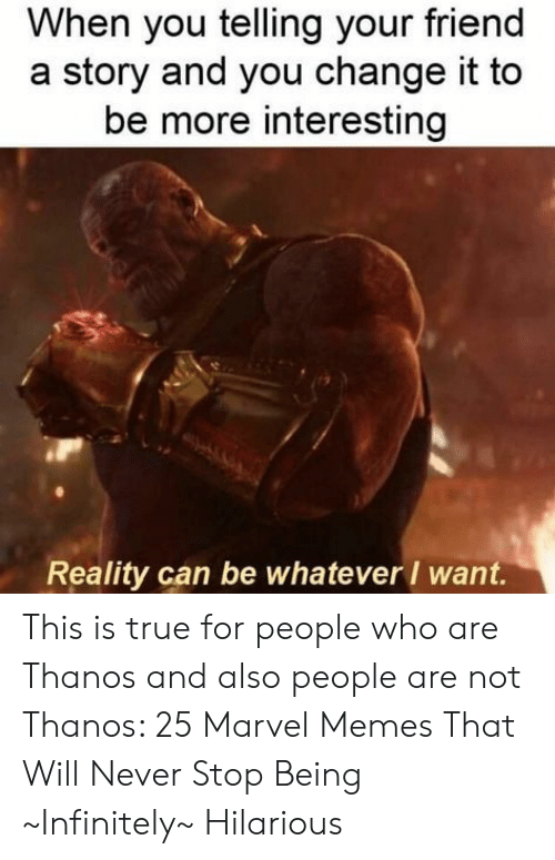 Marvel Memes: When you telling your friend  story and you change it to  be more interesting  Reality can be whatever want. This is true for people who are Thanos and also people are not Thanos: 25 Marvel Memes That Will Never Stop Being ~Infinitely~ Hilarious