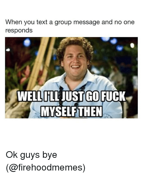 Girl Memes: When you text a group message and no one  responds  WELL ILL JUST GO FUCK  MYSELFTHEN Ok guys bye (@firehoodmemes)