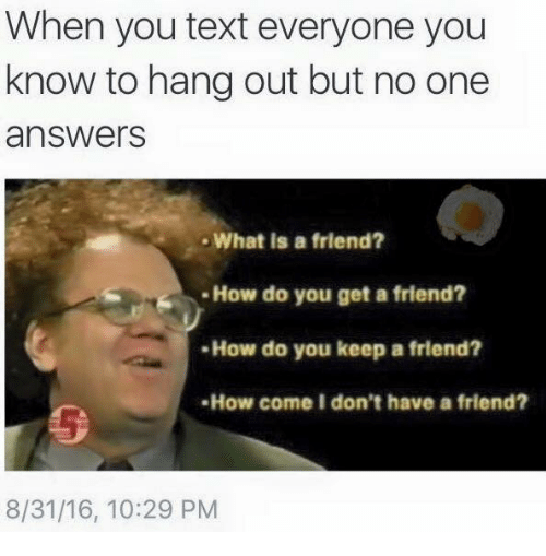 memes: When you text everyone you  know to hang out but no one  answers  What is a friend?  How do you get a friend?  How do you keep a friend?  -How come I don't have a friend?  8/31/16, 10:29 PM