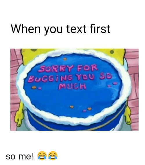 Text First: When you text first  TRY FOR  BUGGING YOU  MUCH so me! 😂😂