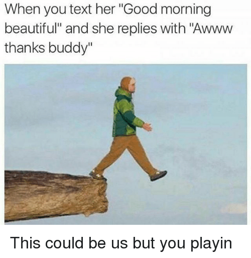 """Thanks Buddy: When you text her """"Good morning  beautiful"""" and she replies with """"Awww  thanks buddy"""" This could be us but you playin"""