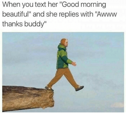 """Thanks Buddy: When you text her """"Good morning  beautiful"""" and she replies with """"Awww  thanks buddy"""""""