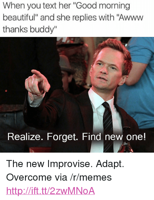 """Thanks Buddy: When you text her """"Good morning  beautiful"""" and she replies with """"Awww  thanks buddy""""  Realize. Forget. Find new one! <p>The new Improvise. Adapt. Overcome via /r/memes <a href=""""http://ift.tt/2zwMNoA"""">http://ift.tt/2zwMNoA</a></p>"""