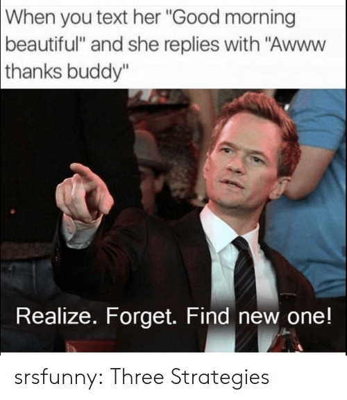 """Thanks Buddy: When  you text her """"Good morning  beautiful"""" and she replies with """"Awww  thanks  buddy""""  Realize. Forget. Find new one! srsfunny:  Three Strategies"""