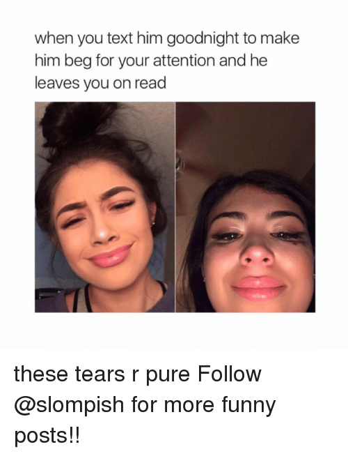 attentive: when you text him goodnight to make  him beg for your attention and he  leaves you on read these tears r pure Follow @slompish for more funny posts!!